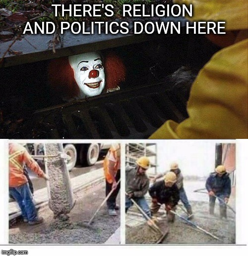 No title required | THERE'S  RELIGION AND POLITICS DOWN HERE | image tagged in religion,politics,it clown sewers | made w/ Imgflip meme maker