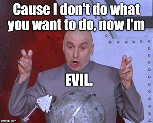 Oh I see. | Cause I don't do what you want to do, now I'm EVIL. | image tagged in memes,dr evil laser,whatever,natty shit,hollar can you make it,funny | made w/ Imgflip meme maker