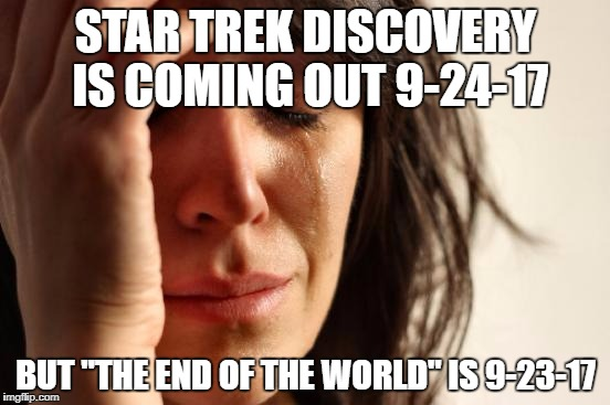 "First World Problems Meme | STAR TREK DISCOVERY IS COMING OUT 9-24-17 BUT ""THE END OF THE WORLD"" IS 9-23-17 