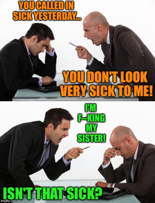 Still maybe not a good reason to call in | YOU CALLED IN SICK YESTERDAY... YOU DON'T LOOK VERY SICK TO ME! I'M F--KING MY SISTER! ISN'T THAT SICK? | image tagged in boss,employees,excuses,sister,incest,sick | made w/ Imgflip meme maker