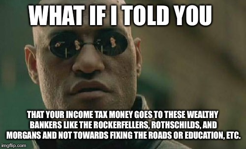 Matrix Morpheus Meme | WHAT IF I TOLD YOU THAT YOUR INCOME TAX MONEY GOES TO THESE WEALTHY BANKERS LIKE THE ROCKERFELLERS, ROTHSCHILDS, AND MORGANS AND NOT TOWARDS | image tagged in memes,matrix morpheus | made w/ Imgflip meme maker