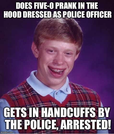 Bad Luck Brian Meme | DOES FIVE-0 PRANK IN THE HOOD DRESSED AS POLICE OFFICER GETS IN HANDCUFFS BY THE POLICE, ARRESTED! | image tagged in memes,bad luck brian | made w/ Imgflip meme maker