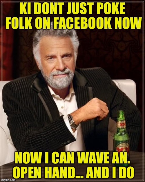 The Most Interesting Man In The World Meme | KI DONT JUST POKE FOLK ON FACEBOOK NOW NOW I CAN WAVE AN. OPEN HAND... AND I DO | image tagged in memes,the most interesting man in the world | made w/ Imgflip meme maker
