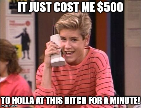 90s cell prices | IT JUST COST ME $500 TO HOLLA AT THIS B**CH FOR A MINUTE! | image tagged in cell phones,1990s first world problems,funny,memes | made w/ Imgflip meme maker