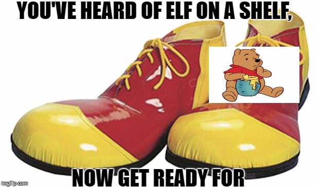 Clown Shoes | YOU'VE HEARD OF ELF ON A SHELF, NOW GET READY FOR | image tagged in clown shoes | made w/ Imgflip meme maker