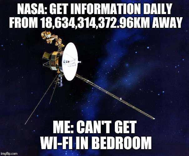 NASA: GET INFORMATION DAILY FROM 18,634,314,372.96KM AWAY ME: CAN'T GET WI-FI IN BEDROOM | image tagged in voyager wins | made w/ Imgflip meme maker