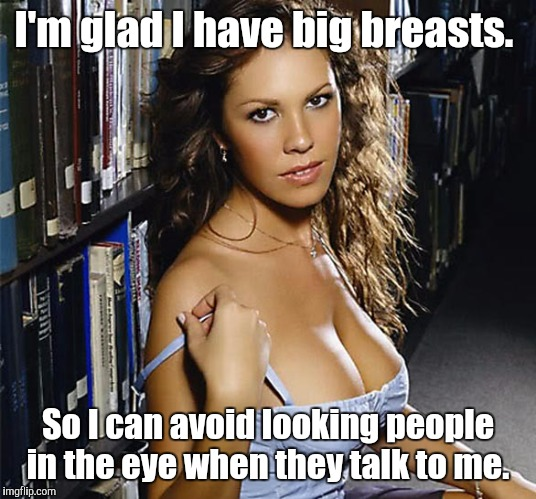 I'm glad I have big breasts. So I can avoid looking people in the eye when they talk to me. | made w/ Imgflip meme maker
