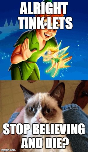 Grumpy Cat Does Not Believe | ALRIGHT TINK LETS STOP BELIEVING AND DIE? | image tagged in memes,grumpy cat does not believe,grumpy cat | made w/ Imgflip meme maker
