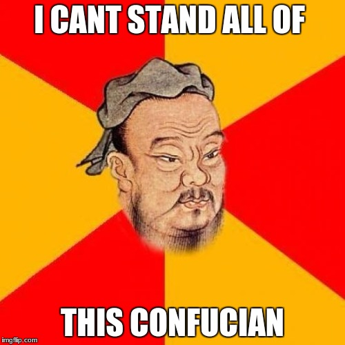 Confucius Says | I CANT STAND ALL OF THIS CONFUCIAN | image tagged in confucius says | made w/ Imgflip meme maker