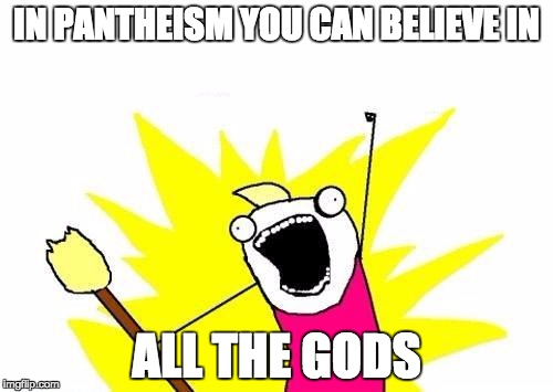 X All The Y Meme | IN PANTHEISM YOU CAN BELIEVE IN ALL THE GODS | image tagged in memes,x all the y | made w/ Imgflip meme maker