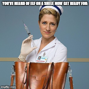nurse in a purse | YOU'VE HEARD OF ELF ON A SHELF, NOW GET READY FOR: | image tagged in elf on a shelf | made w/ Imgflip meme maker