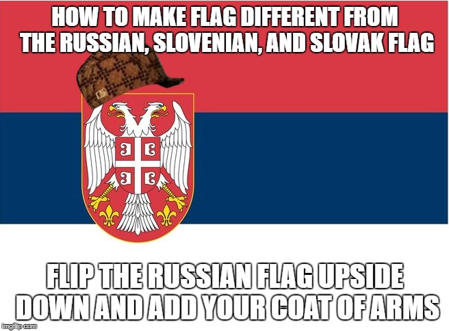 Scumbag Serbia | HOW TO MAKE FLAG DIFFERENT FROM THE RUSSIAN, SLOVENIAN, AND SLOVAK FLAG FLIP THE RUSSIAN FLAG UPSIDE DOWN AND ADD YOUR COAT OF ARMS | image tagged in serbia,slavic,russia,scumbag,slovenia,slovakia | made w/ Imgflip meme maker