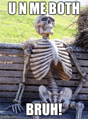 Waiting Skeleton Meme | U N ME BOTH BRUH! | image tagged in memes,waiting skeleton | made w/ Imgflip meme maker