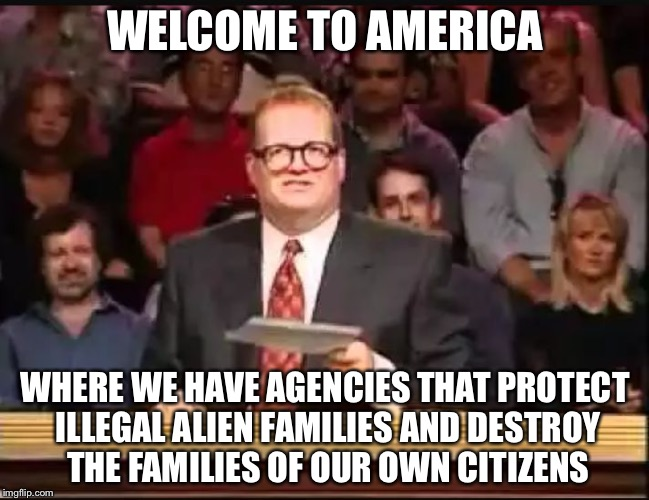 Drew Carey | WELCOME TO AMERICA WHERE WE HAVE AGENCIES THAT PROTECT ILLEGAL ALIEN FAMILIES AND DESTROY THE FAMILIES OF OUR OWN CITIZENS | image tagged in drew carey | made w/ Imgflip meme maker
