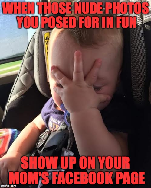 I hope this never happens to me... | WHEN THOSE NUDE PHOTOS YOU POSED FOR IN FUN SHOW UP ON YOUR MOM'S FACEBOOK PAGE | image tagged in frustrated baby,memes,baby,face palm,nude | made w/ Imgflip meme maker