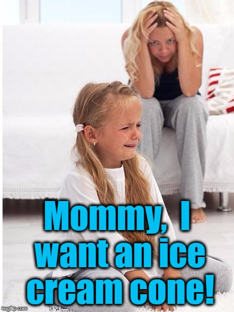 whine | Mommy,  I want an ice cream cone! | image tagged in whine | made w/ Imgflip meme maker