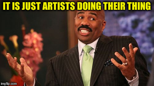Steve Harvey Meme | IT IS JUST ARTISTS DOING THEIR THING | image tagged in memes,steve harvey | made w/ Imgflip meme maker