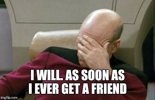 Captain Picard Facepalm Meme | I WILL. AS SOON AS I EVER GET A FRIEND | image tagged in memes,captain picard facepalm | made w/ Imgflip meme maker