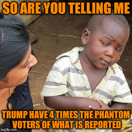 Third World Skeptical Kid Meme | SO ARE YOU TELLING ME TRUMP HAVE 4 TIMES THE PHANTOM VOTERS OF WHAT IS REPORTED | image tagged in memes,third world skeptical kid | made w/ Imgflip meme maker