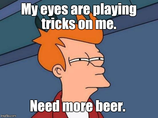 Futurama Fry Meme | My eyes are playing tricks on me. Need more beer. | image tagged in memes,futurama fry | made w/ Imgflip meme maker