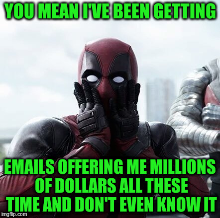 YOU MEAN I'VE BEEN GETTING EMAILS OFFERING ME MILLIONS OF DOLLARS ALL THESE TIME AND DON'T EVEN KNOW IT | made w/ Imgflip meme maker