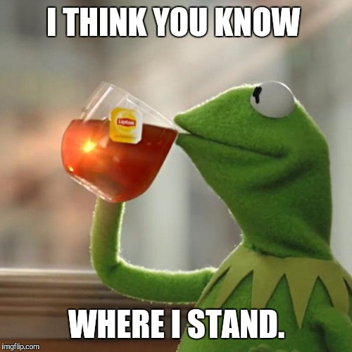 But Thats None Of My Business Meme | I THINK YOU KNOW WHERE I STAND. | image tagged in memes,but thats none of my business,kermit the frog | made w/ Imgflip meme maker