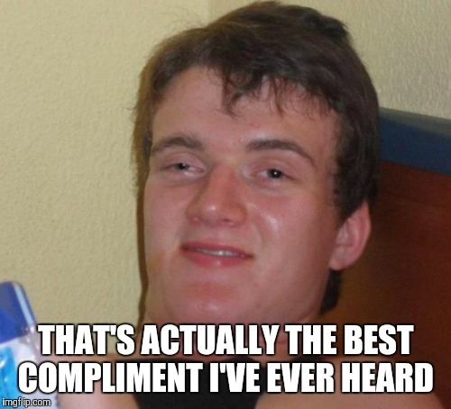 10 Guy Meme | THAT'S ACTUALLY THE BEST COMPLIMENT I'VE EVER HEARD | image tagged in memes,10 guy | made w/ Imgflip meme maker