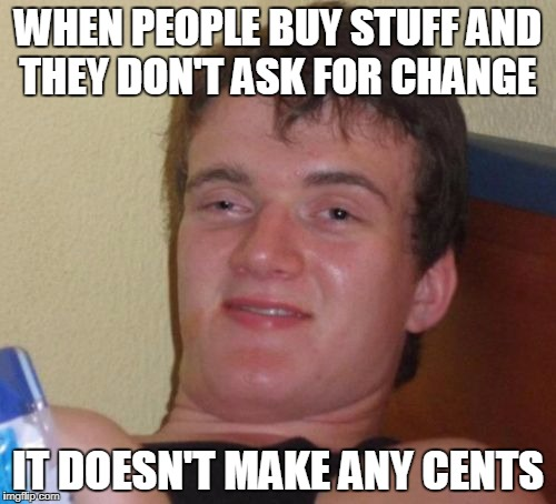 10 Guy Meme | WHEN PEOPLE BUY STUFF AND THEY DON'T ASK FOR CHANGE IT DOESN'T MAKE ANY CENTS | image tagged in memes,10 guy | made w/ Imgflip meme maker