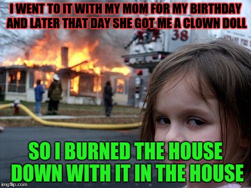 Disaster Girl Meme | I WENT TO IT WITH MY MOM FOR MY BIRTHDAY AND LATER THAT DAY SHE GOT ME A CLOWN DOLL SO I BURNED THE HOUSE DOWN WITH IT IN THE HOUSE | image tagged in memes,disaster girl | made w/ Imgflip meme maker