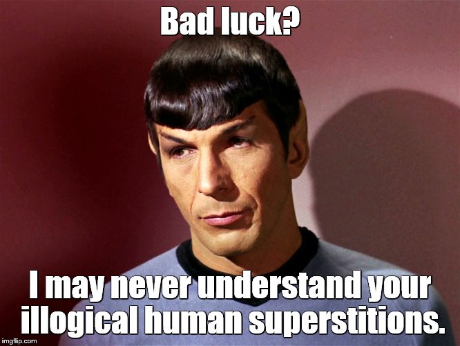 Bad luck? I may never understand your illogical human superstitions. | made w/ Imgflip meme maker