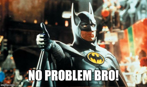 NO PROBLEM BRO! | made w/ Imgflip meme maker