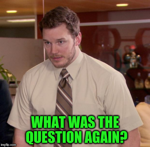 WHAT WAS THE QUESTION AGAIN? | made w/ Imgflip meme maker