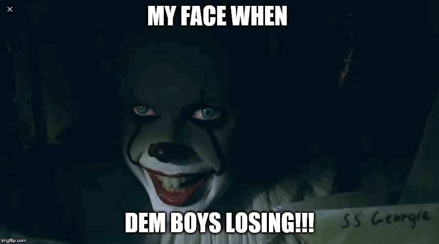 Pennywise 2017 | MY FACE WHEN DEM BOYS LOSING!!! | image tagged in pennywise 2017 | made w/ Imgflip meme maker