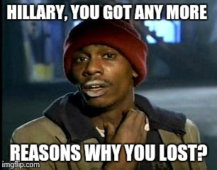 Y'all Got Any More Of That Meme | HILLARY, YOU GOT ANY MORE REASONS WHY YOU LOST? | image tagged in memes,yall got any more of | made w/ Imgflip meme maker