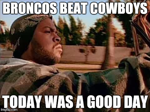 ice cube |  BRONCOS BEAT COWBOYS; TODAY WAS A GOOD DAY | image tagged in ice cube | made w/ Imgflip meme maker