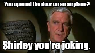 You opened the door on an airplane? Shirley you're joking. | made w/ Imgflip meme maker