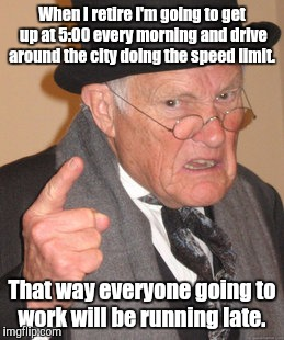 Back In My Day Meme | When I retire I'm going to get up at 5:00 every morning and drive around the city doing the speed limit. That way everyone going to work wil | image tagged in memes,back in my day | made w/ Imgflip meme maker