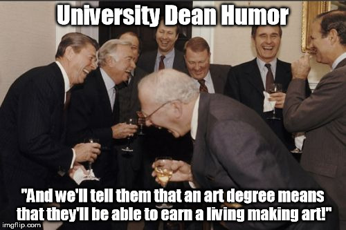 "Let's get a degree in creative writing instead. | University Dean Humor ""And we'll tell them that an art degree means that they'll be able to earn a living making art!"" 