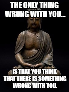 Buddha | THE ONLY THING WRONG WITH YOU... IS THAT YOU THINK THAT THERE IS SOMETHING WRONG WITH YOU. | image tagged in buddha | made w/ Imgflip meme maker