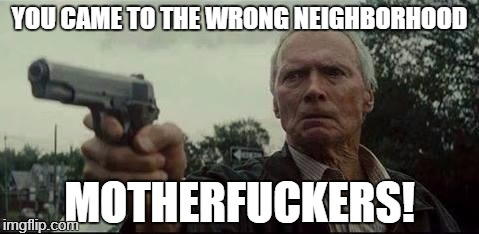 clint eastwood  | YOU CAME TO THE WRONG NEIGHBORHOOD MOTHERF**KERS! | image tagged in clint eastwood | made w/ Imgflip meme maker
