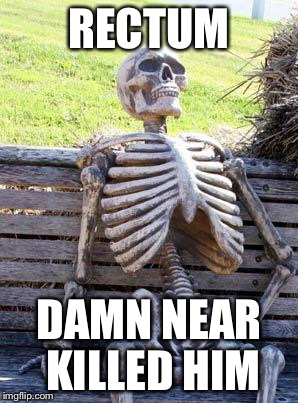 Waiting Skeleton Meme | RECTUM DAMN NEAR KILLED HIM | image tagged in memes,waiting skeleton | made w/ Imgflip meme maker