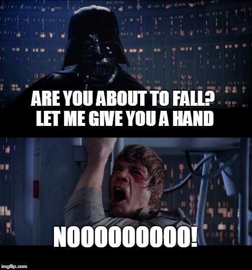 Darth Vader helping hand | ARE YOU ABOUT TO FALL? LET ME GIVE YOU A HAND NOOOOOOOOO! | image tagged in memes,star wars no | made w/ Imgflip meme maker