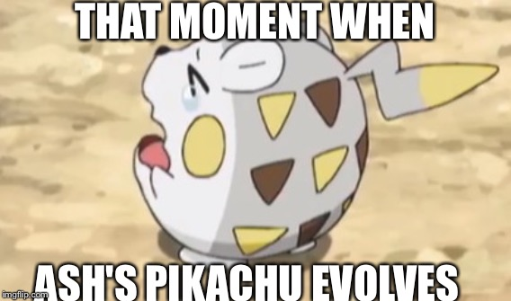 Pokémon anime fans | THAT MOMENT WHEN ASH'S PIKACHU EVOLVES | image tagged in funny,pokemon,anime | made w/ Imgflip meme maker
