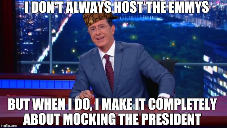 I DON'T ALWAYS HOST THE EMMYS BUT WHEN I DO, I MAKE IT COMPLETELY ABOUT MOCKING THE PRESIDENT | image tagged in stephen colbert most interesting man,scumbag | made w/ Imgflip meme maker