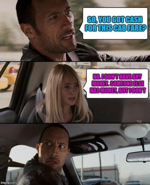The Rock Driving Meme | SO, YOU GOT CASH FOR THIS CAB FARE? NO. I DON'T HAVE ANY MONEY. SOMEONE ELSE HAS MONEY, BUT I DON'T | image tagged in memes,the rock driving | made w/ Imgflip meme maker