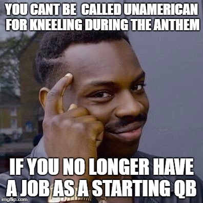 Placekick Nine Or (Anagram) | YOU CANT BE  CALLED UNAMERICAN FOR KNEELING DURING THE ANTHEM IF YOU NO LONGER HAVE A JOB AS A STARTING QB | image tagged in placekick nine or cackler pinkie no cancer like pinko nicknack pie role cereal kick pinon canoe pickle rink,funny memes | made w/ Imgflip meme maker