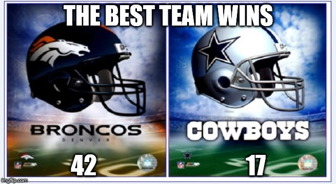 THE BEST TEAM WINS 42                                 17 | image tagged in denver vs dallas | made w/ Imgflip meme maker