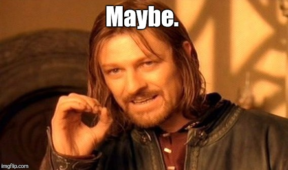 One Does Not Simply Meme | Maybe. | image tagged in memes,one does not simply | made w/ Imgflip meme maker