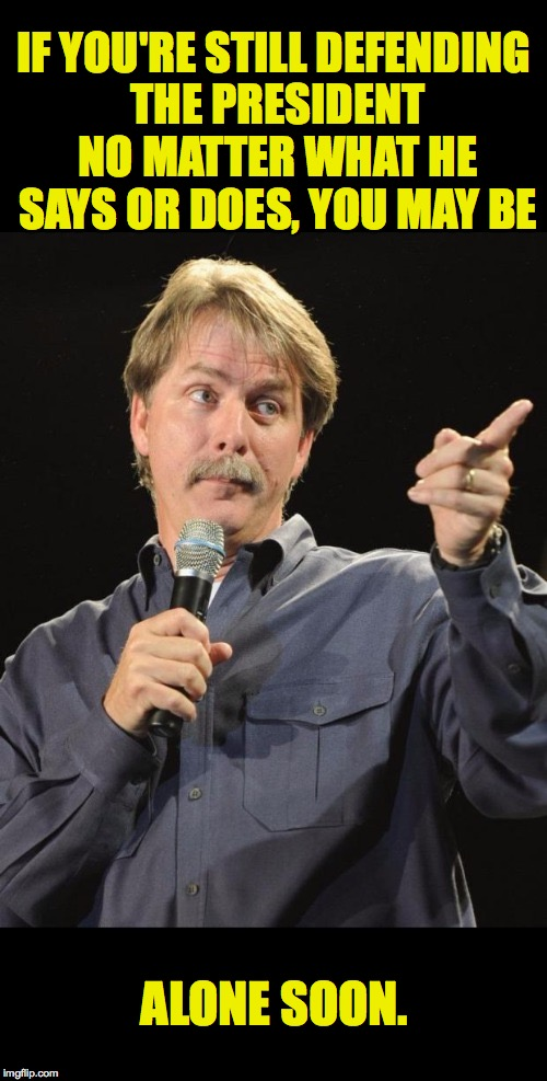 Jeff Foxworthy  | IF YOU'RE STILL DEFENDING THE PRESIDENT NO MATTER WHAT HE SAYS OR DOES, YOU MAY BE ALONE SOON. | image tagged in jeff foxworthy,memes,trump | made w/ Imgflip meme maker