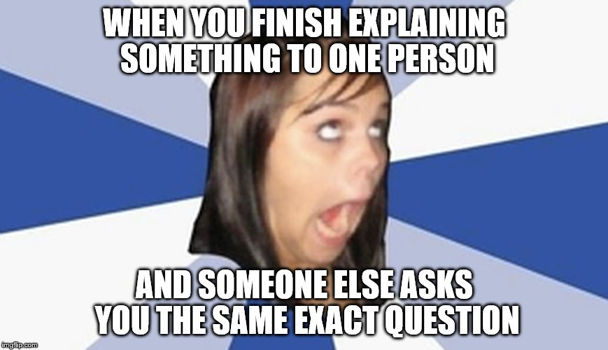 k | WHEN YOU FINISH EXPLAINING SOMETHING TO ONE PERSON AND SOMEONE ELSE ASKS YOU THE SAME EXACT QUESTION | image tagged in face you make robert downey jr | made w/ Imgflip meme maker